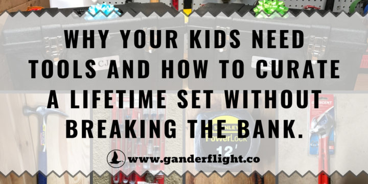 Why your kids need tools and how to curate a lifetime set without breaking the bank.