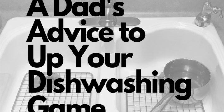 A Dad's Advice to Up Your Dishwashing Game